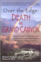 """From Richard Humphrey. Publisher description: Two River-Running Authors Take Us on a Gripping Tour of All Known Fatal Mishaps in the Most Famous of the World's Natural Wonders Aside from being the most famous and most visited of the World's Seven Natural Wonders, Grand Canyon also holds the reputation of being Mother Nature's most impressive death trap. How well deserved is this reputation? Why does this reputation seem so credible? And what, exactly, are the most lethal dangers that Grand Canyon poses? Are they its soaring cliffs, or its heat, or its bewildering maze of unscalable rock leading to """"nowhere?"""" Or instead is it the """"Killer Colorado"""" rushing through its Inner Gorge? Grand Canyon's death toll below the rims leaves Mount Everest's appalling record in the dust. This ambitious, well researched, and absolutely gripping book Over the Edge: Death in Grand Canyon explores every Canyon danger and chronicles every fatal error made by those who failed to respect them."""